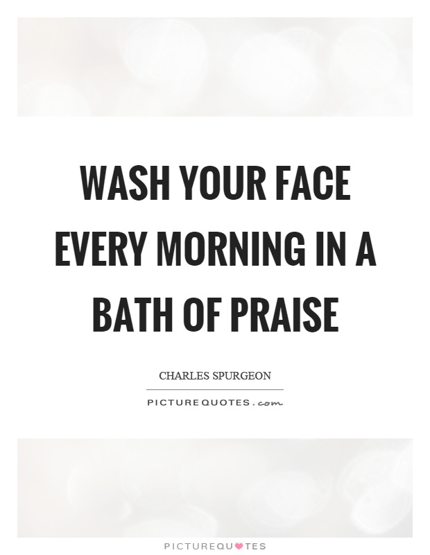 Wash your face every morning in a bath of praise Picture Quote #1