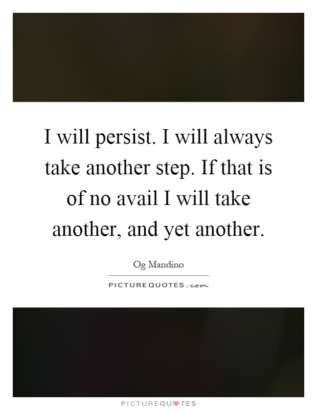 I will persist. I will always take another step. If that is of no avail I will take another, and yet another Picture Quote #1