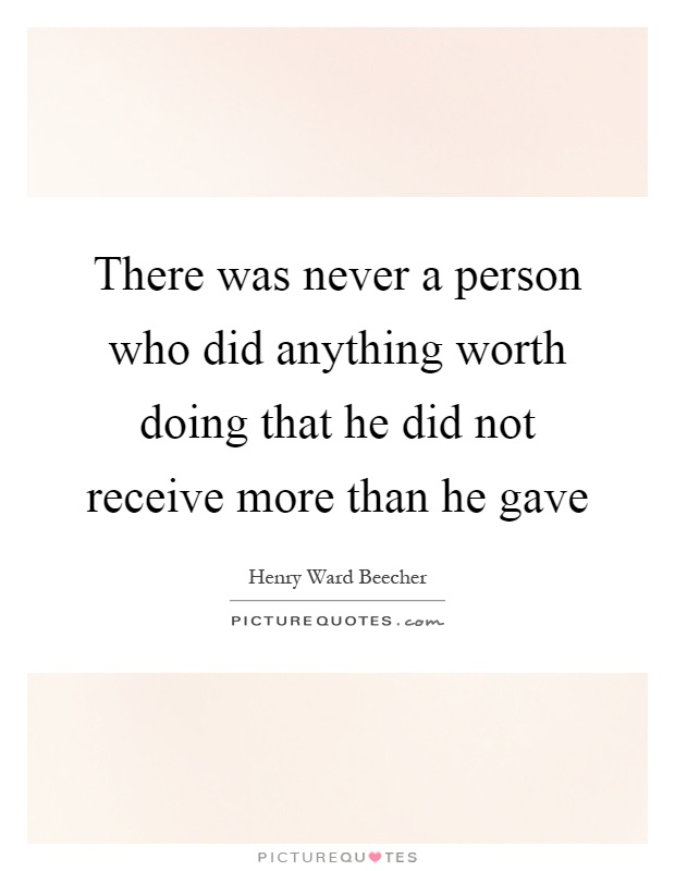 There was never a person who did anything worth doing that he did not receive more than he gave Picture Quote #1