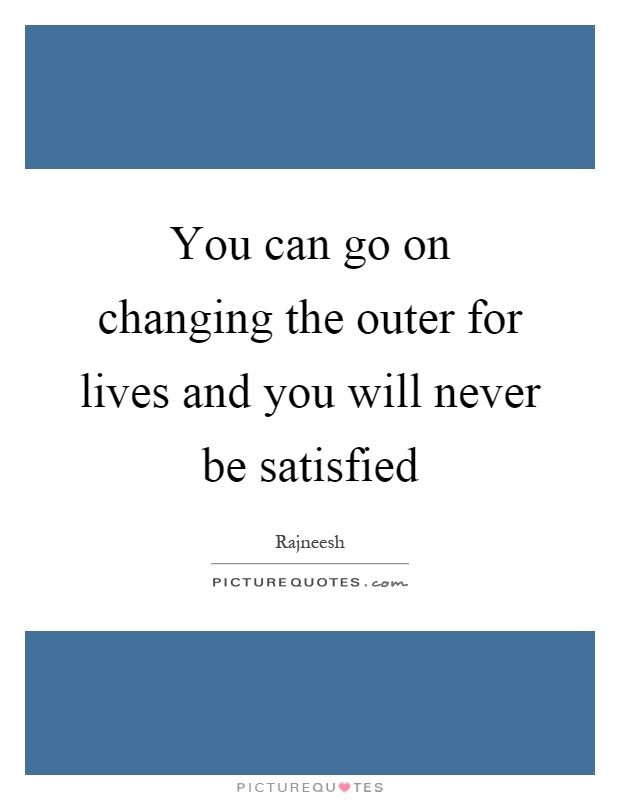 You can go on changing the outer for lives and you will never be satisfied Picture Quote #1