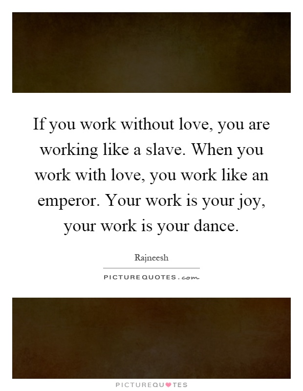If You Work Without Love You Are Working Like A Slave When You