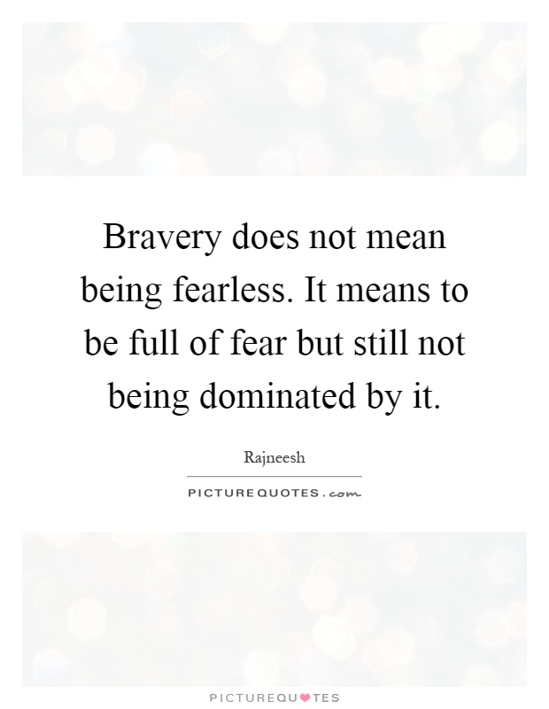 Bravery does not mean being fearless. It means to be full of fear but still not being dominated by it Picture Quote #1
