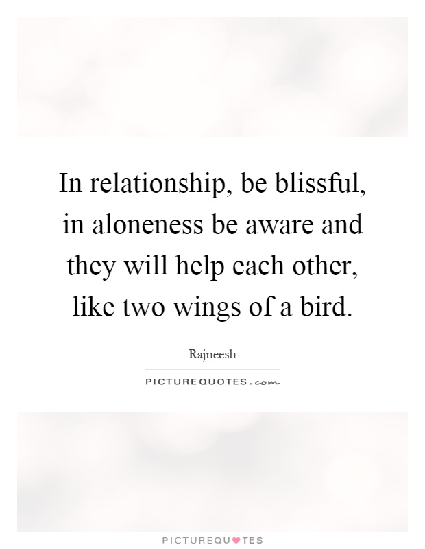In relationship, be blissful, in aloneness be aware and they will help each other, like two wings of a bird Picture Quote #1