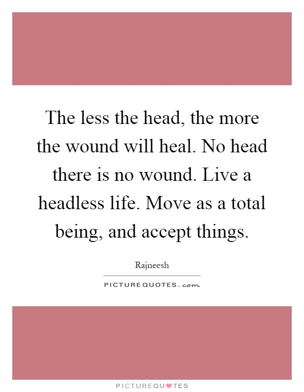 The less the head, the more the wound will heal. No head there is no wound. Live a headless life. Move as a total being, and accept things Picture Quote #1