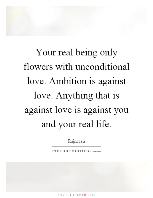 Your real being only flowers with unconditional love. Ambition is against love. Anything that is against love is against you and your real life Picture Quote #1