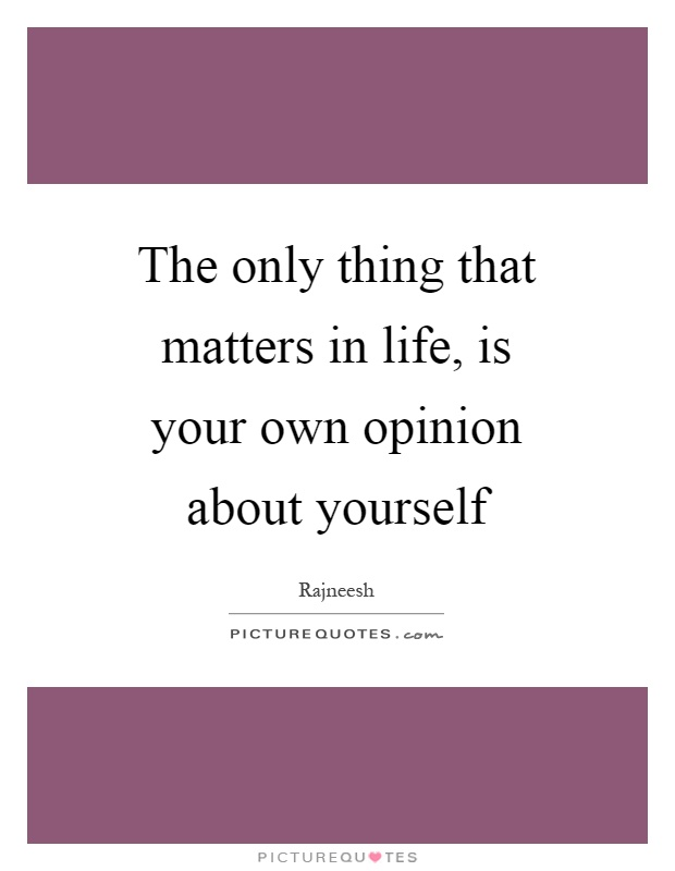 The only thing that matters in life, is your own opinion about yourself Picture Quote #1