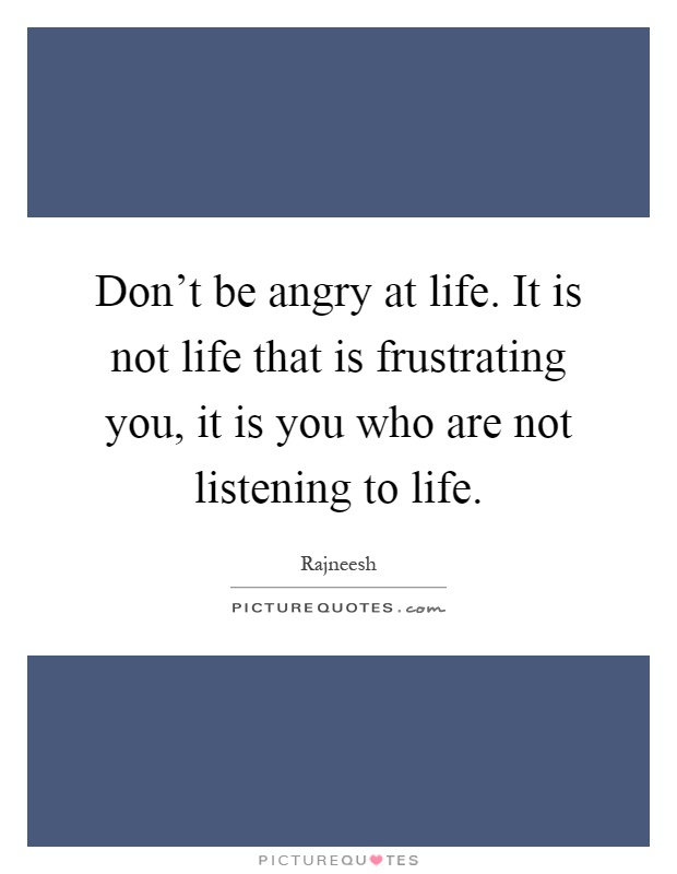 Don't be angry at life. It is not life that is frustrating you, it is you who are not listening to life Picture Quote #1