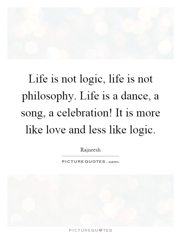 Life is not logic, life is not philosophy. Life is a dance, a song, a celebration! It is more like love and less like logic Picture Quote #1