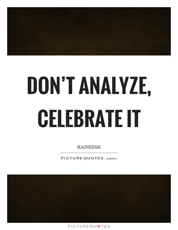 Don't analyze, celebrate it Picture Quote #1