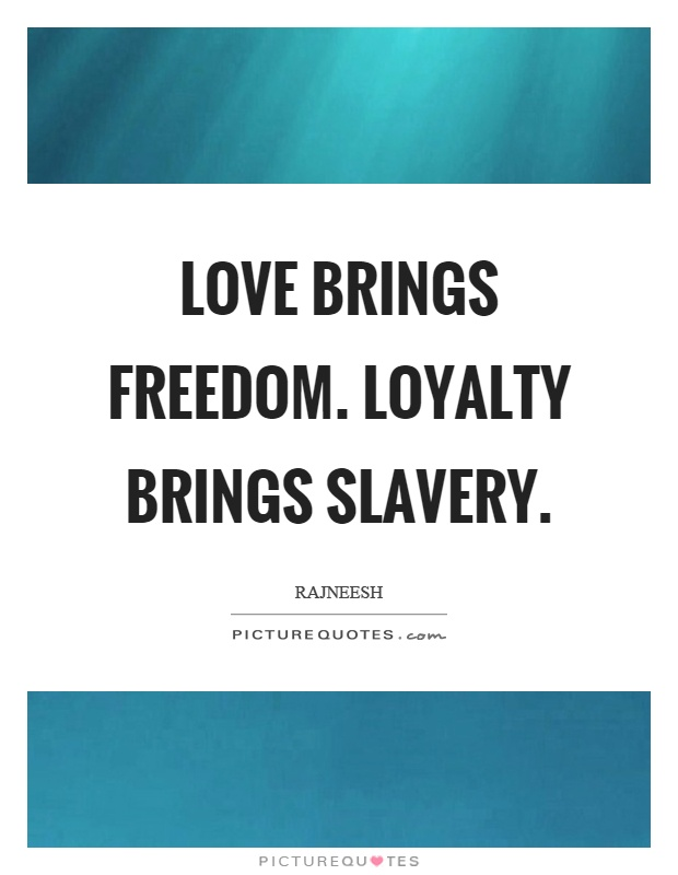 Love brings freedom. Loyalty brings slavery Picture Quote #1