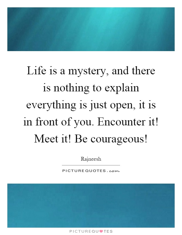 Life is a mystery, and there is nothing to explain everything is just open, it is in front of you. Encounter it! Meet it! Be courageous! Picture Quote #1