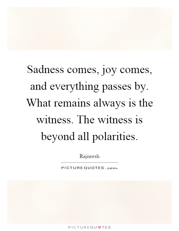 Sadness comes, joy comes, and everything passes by. What remains always is the witness. The witness is beyond all polarities Picture Quote #1