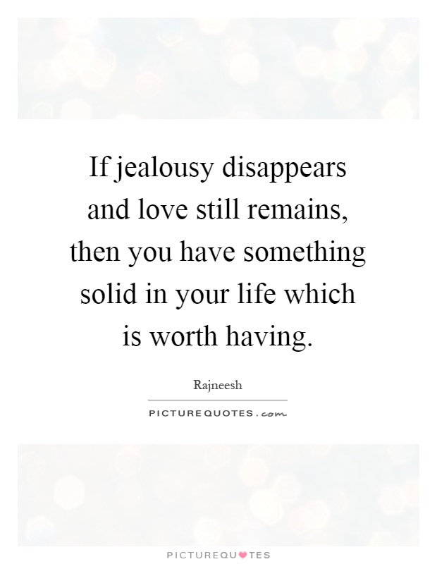 If jealousy disappears and love still remains, then you have something solid in your life which is worth having Picture Quote #1