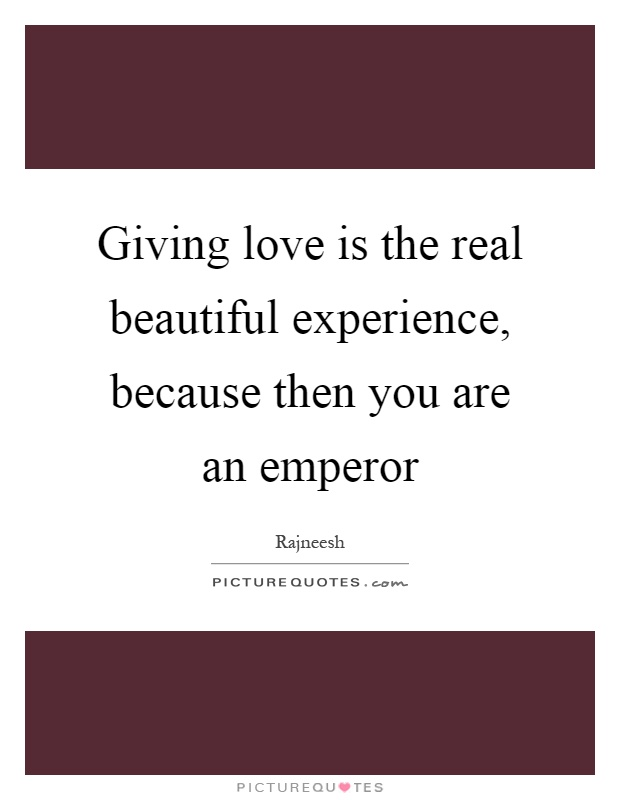 Giving love is the real beautiful experience, because then you are an emperor Picture Quote #1