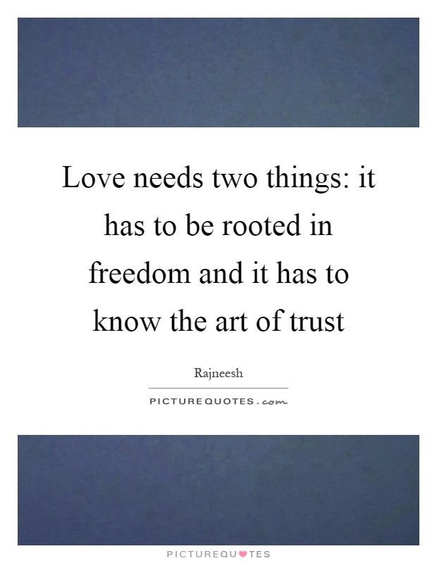 Love needs two things: it has to be rooted in freedom and it has to know the art of trust Picture Quote #1