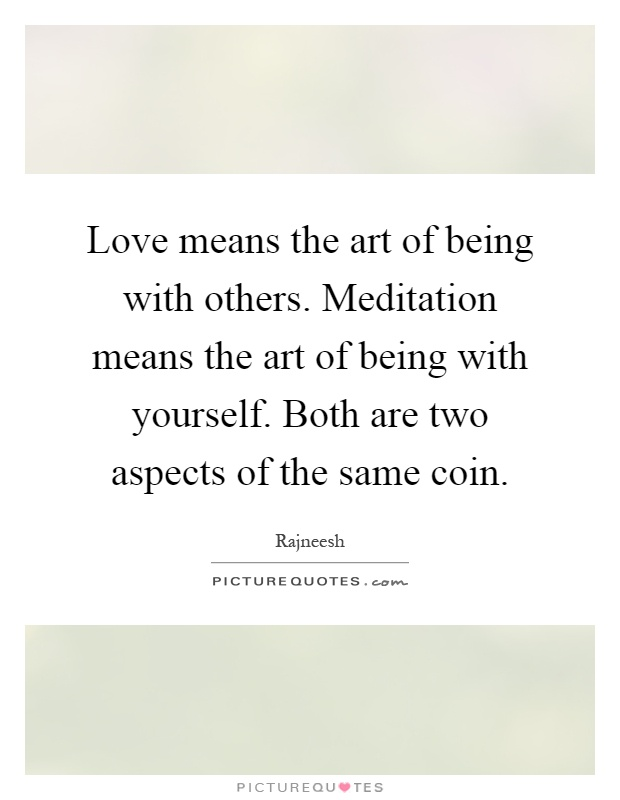 Love means the art of being with others. Meditation means the art of being with yourself. Both are two aspects of the same coin Picture Quote #1