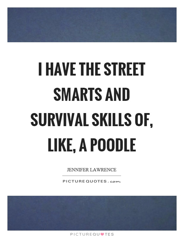 I have the street smarts and survival skills of, like, a poodle Picture Quote #1