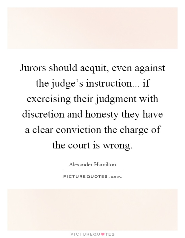 Jurors should acquit, even against the judge's instruction... if exercising their judgment with discretion and honesty they have a clear conviction the charge of the court is wrong Picture Quote #1