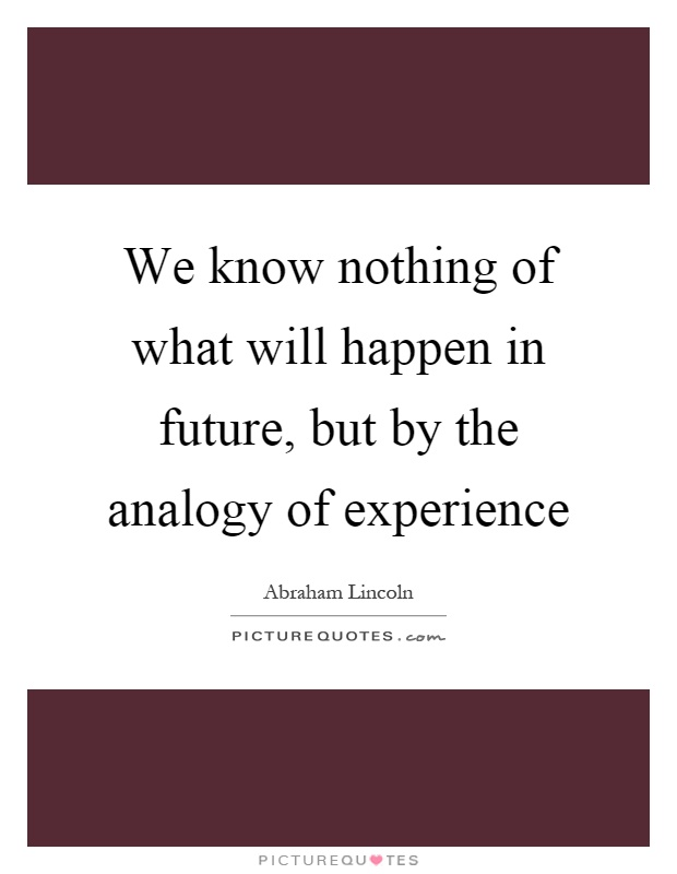 We know nothing of what will happen in future, but by the analogy of experience Picture Quote #1