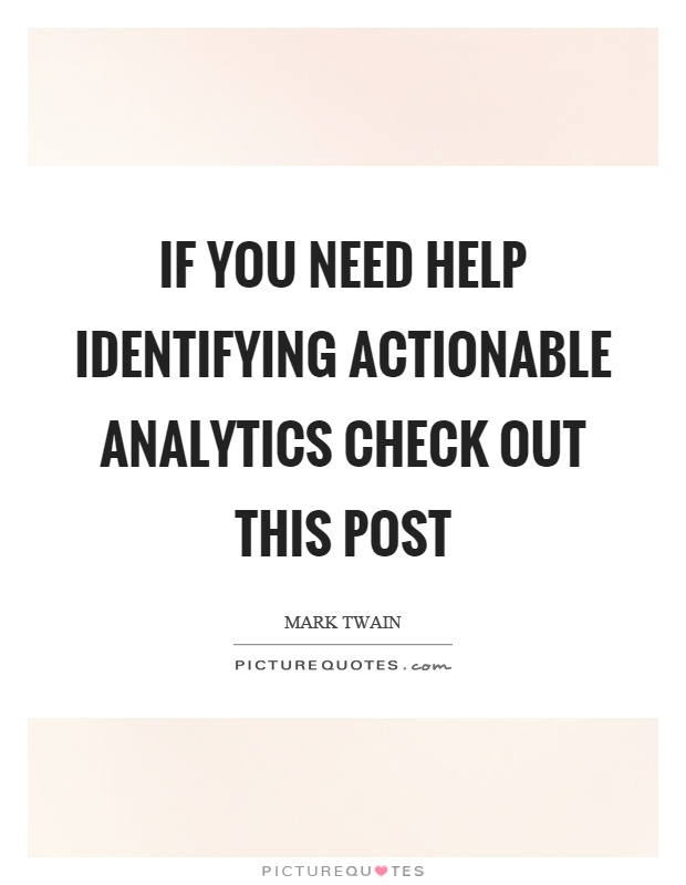 If you need help identifying actionable analytics check out this post Picture Quote #1