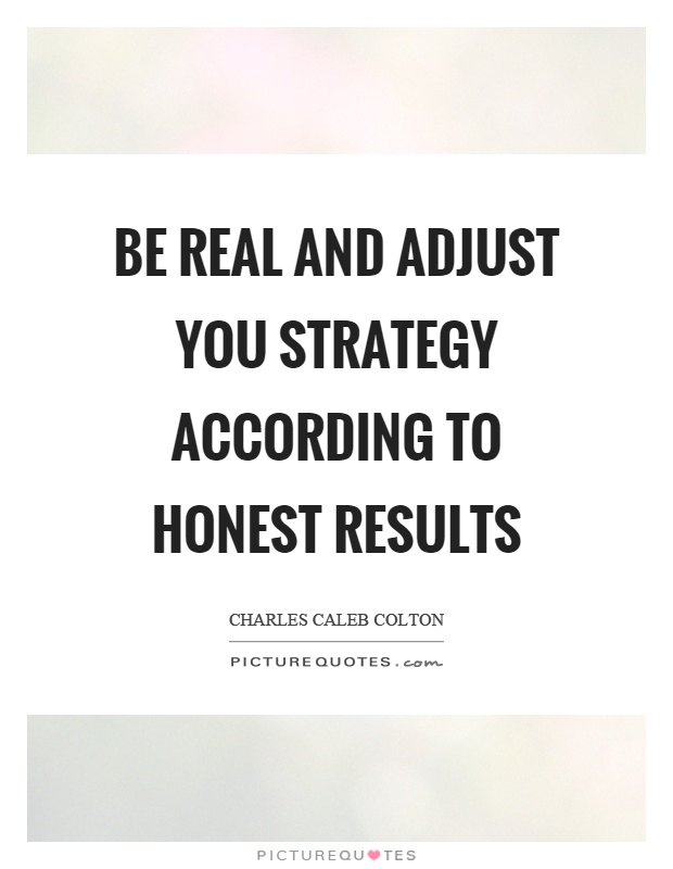 Be real and adjust you strategy according to honest results Picture Quote #1