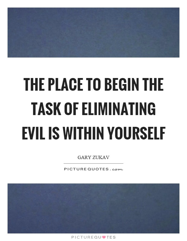 The place to begin the task of eliminating evil is within yourself Picture Quote #1