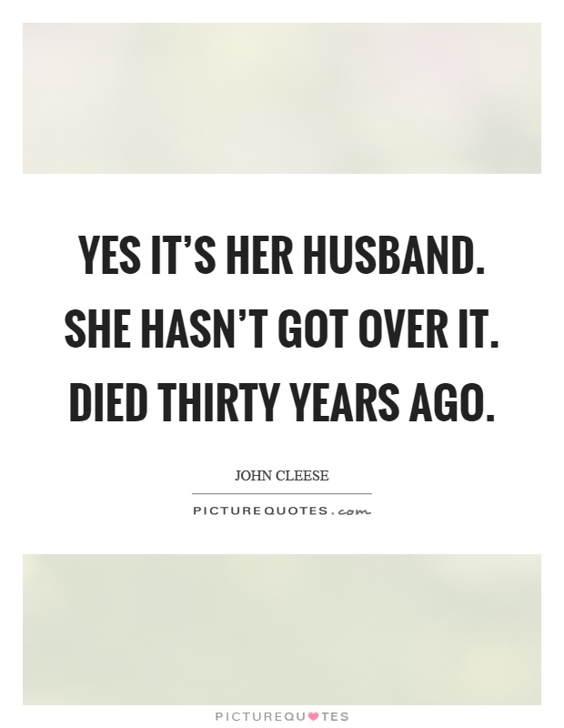 Yes it's her husband. She hasn't got over it. Died thirty years ago Picture Quote #1