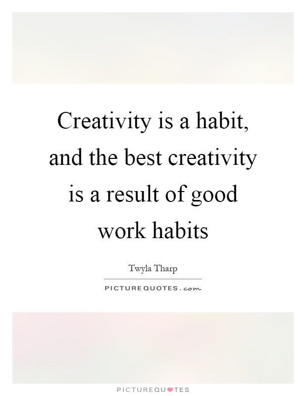 Creativity is a habit, and the best creativity is a result of good work habits Picture Quote #1