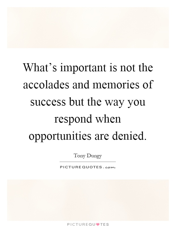 What's important is not the accolades and memories of success but the way you respond when opportunities are denied Picture Quote #1