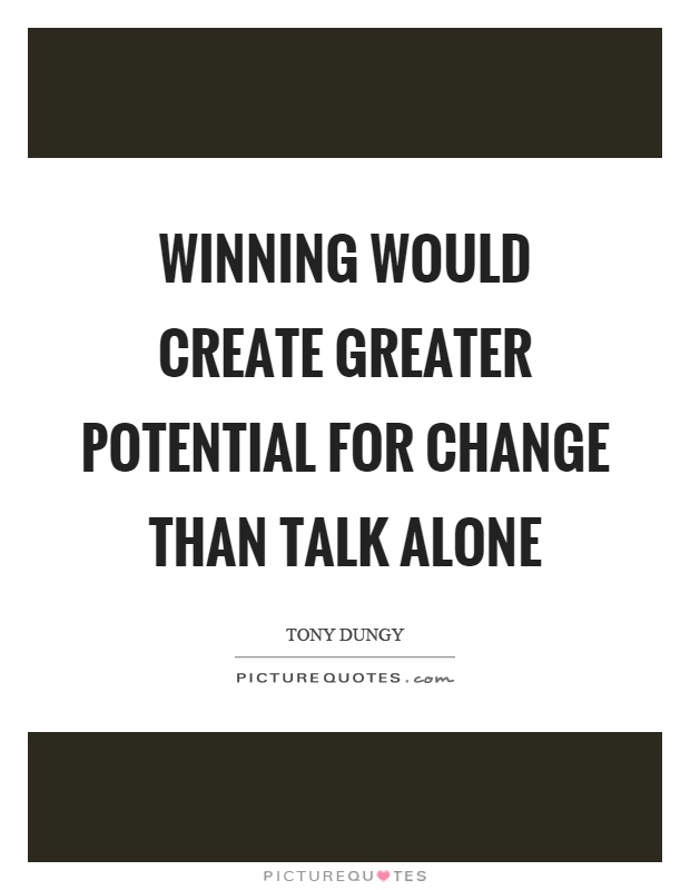 Winning would create greater potential for change than talk alone Picture Quote #1