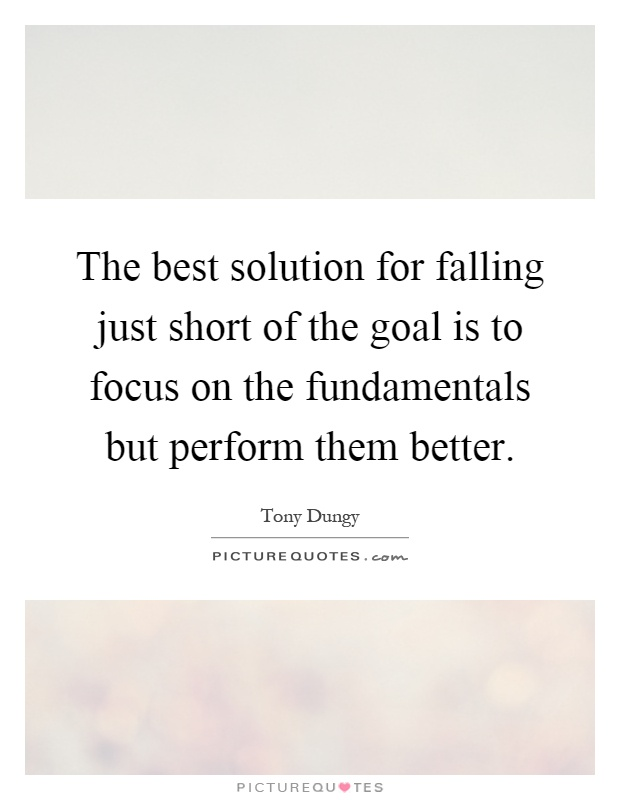 The best solution for falling just short of the goal is to focus on the fundamentals but perform them better Picture Quote #1