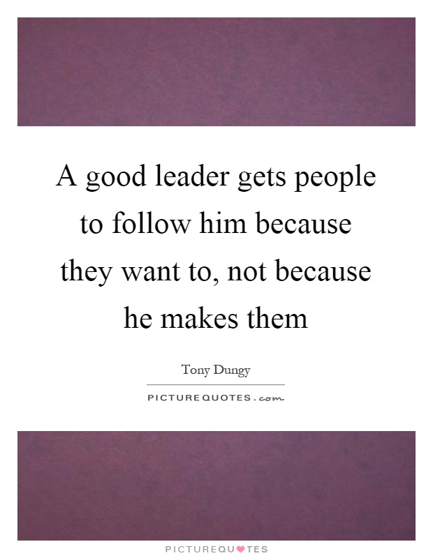What Makes A Good Leader Quotes: A Good Leader Gets People To Follow Him Because They Want