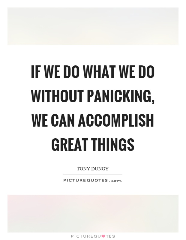 If we do what we do without panicking, we can accomplish great things Picture Quote #1