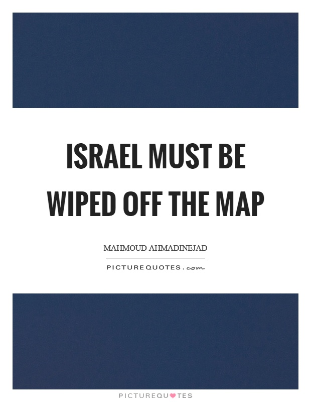 Israel must be wiped off the map Picture Quote #1