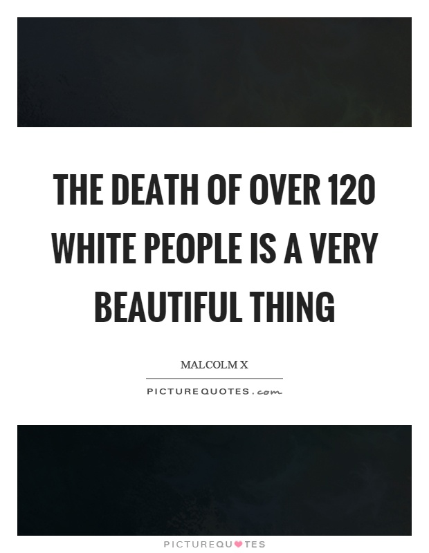 The death of over 120 white people is a very beautiful thing Picture Quote #1