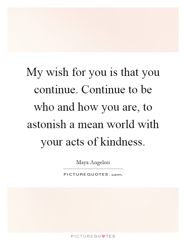 My wish for you is that you continue. Continue to be who and how you are, to astonish a mean world with your acts of kindness Picture Quote #1