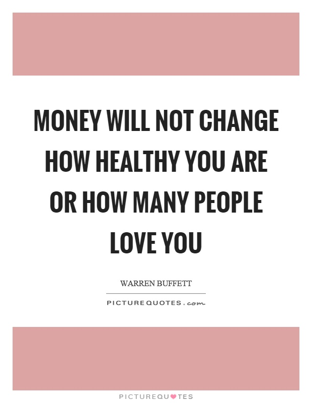 Money will not change how healthy you are or how many people love you Picture Quote #1