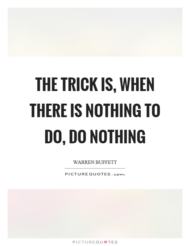The trick is, when there is nothing to do, do nothing Picture Quote #1