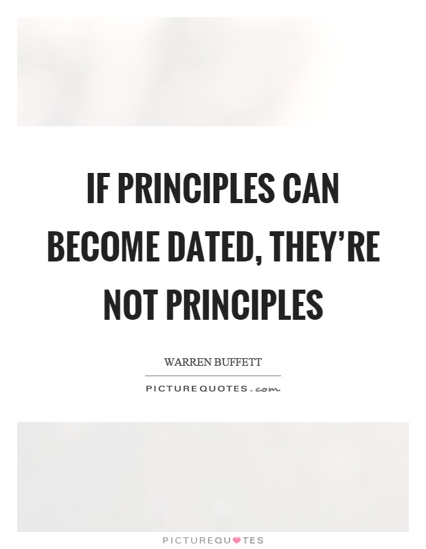 If principles can become dated, they're not principles Picture Quote #1