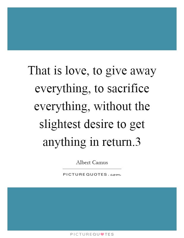That is love, to give away everything, to sacrifice everything, without the slightest desire to get anything in return.3 Picture Quote #1