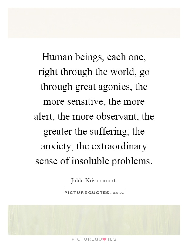 Human beings, each one, right through the world, go through great agonies, the more sensitive, the more alert, the more observant, the greater the suffering, the anxiety, the extraordinary sense of insoluble problems Picture Quote #1