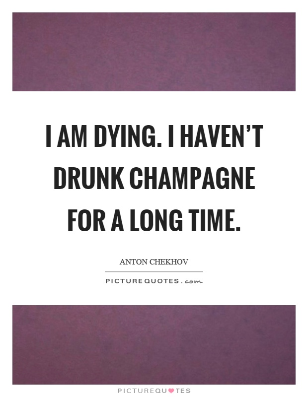 I am dying. I haven't drunk champagne for a long time Picture Quote #1