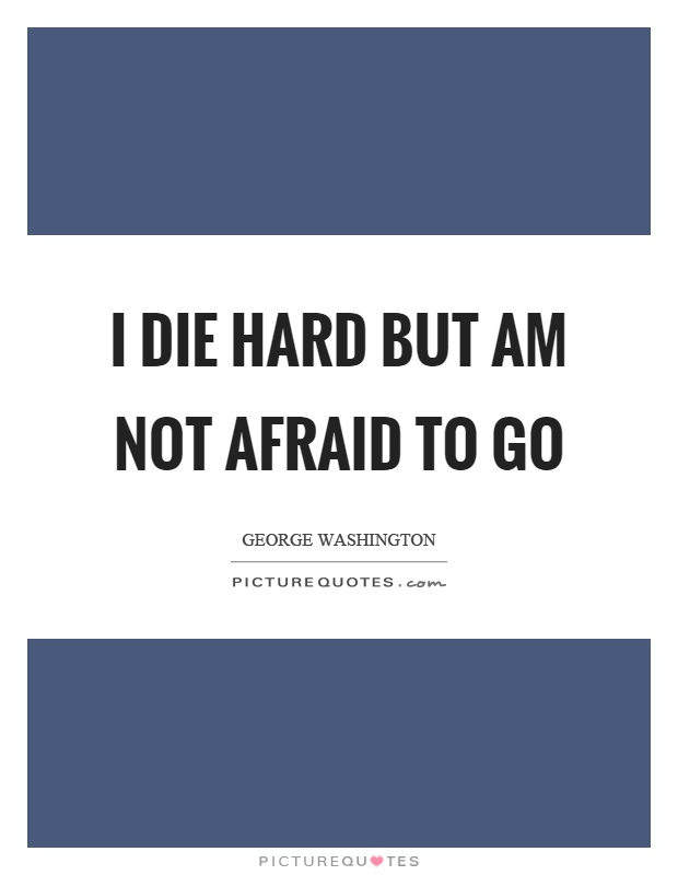 I die hard but am not afraid to go Picture Quote #1
