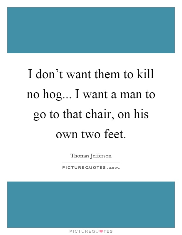 I don't want them to kill no hog... I want a man to go to that chair, on his own two feet Picture Quote #1