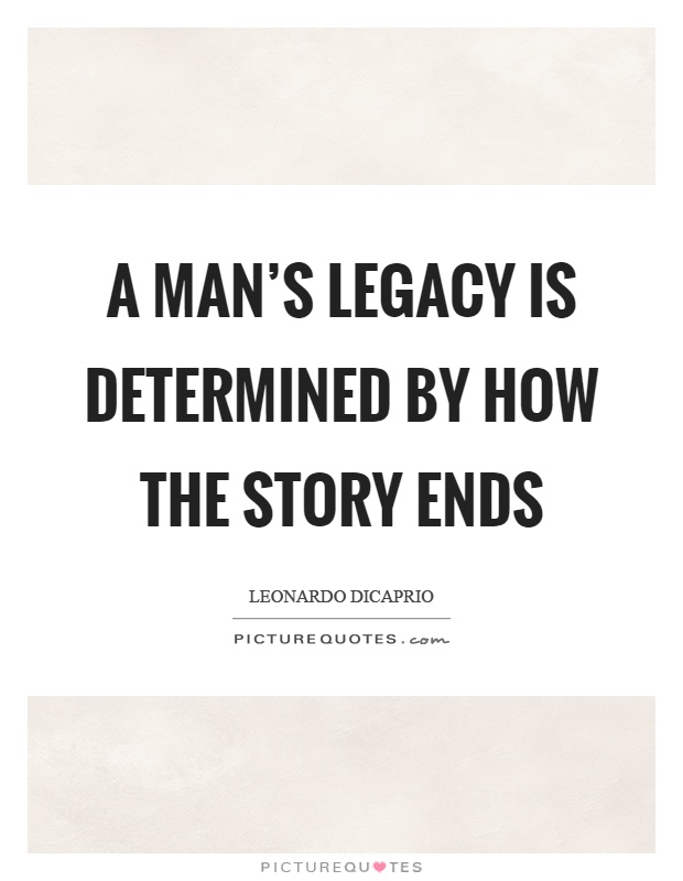 A man's legacy is determined by how the story ends Picture Quote #1