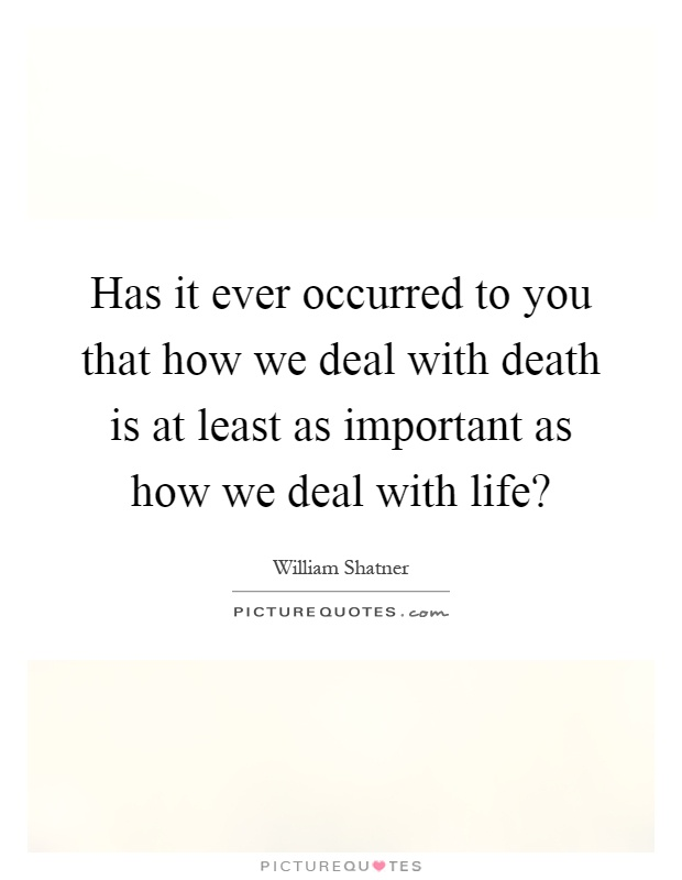 Has it ever occurred to you that how we deal with death is at least as important as how we deal with life? Picture Quote #1