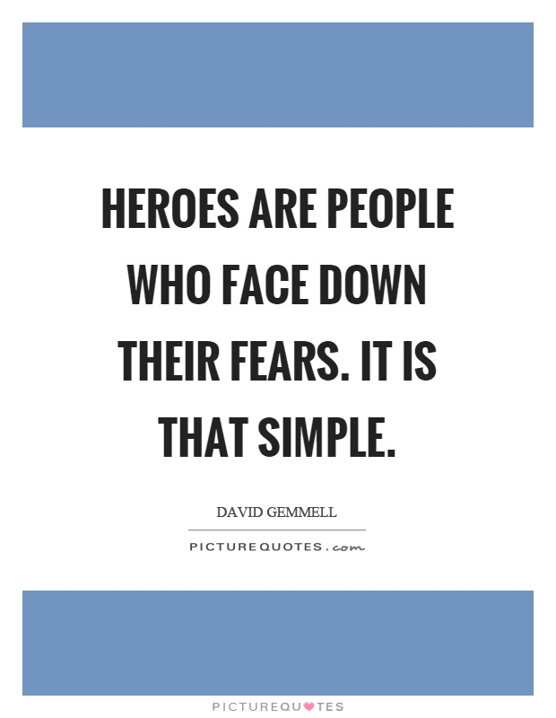 Heroes are people who face down their fears. It is that simple Picture Quote #1