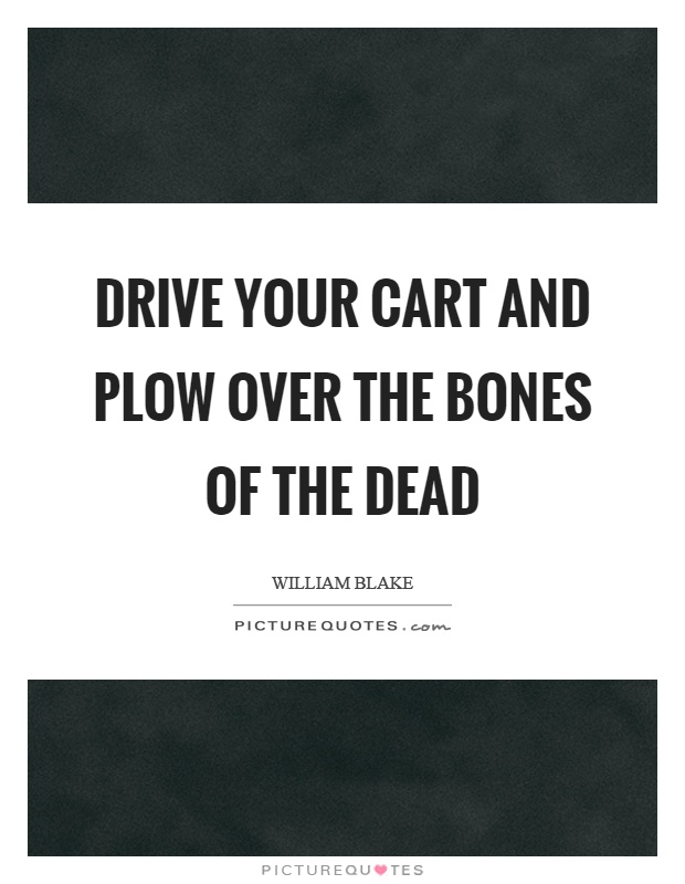 Drive your cart and plow over the bones of the dead Picture Quote #1
