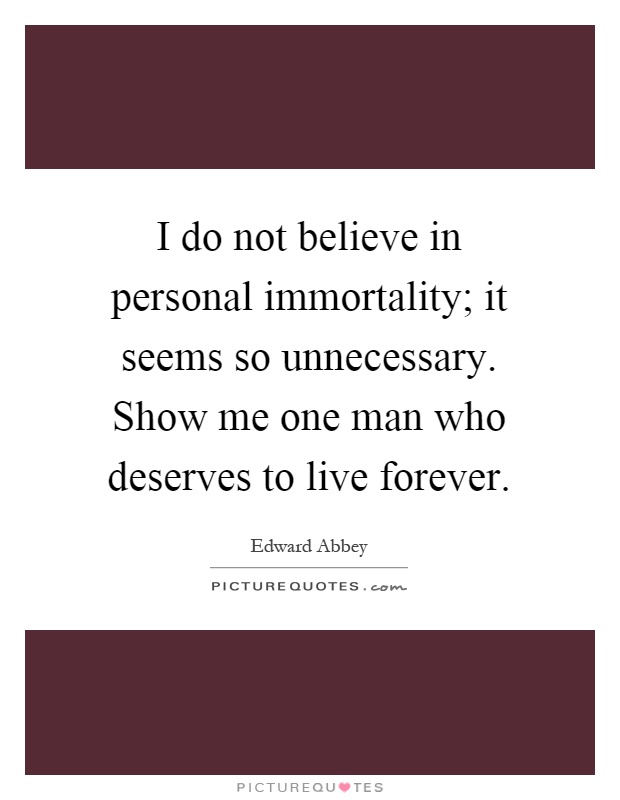 I do not believe in personal immortality; it seems so unnecessary. Show me one man who deserves to live forever Picture Quote #1