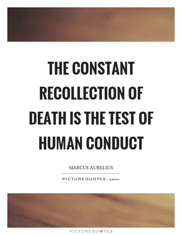 The constant recollection of death is the test of human conduct Picture Quote #1